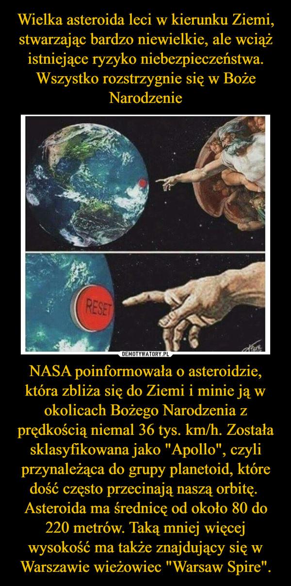 """NASA poinformowała o asteroidzie, która zbliża się do Ziemi i minie ją w okolicach Bożego Narodzenia z prędkością niemal 36 tys. km/h. Została sklasyfikowana jako """"Apollo"""", czyli przynależąca do grupy planetoid, które dość często przecinają naszą orbitę. Asteroida ma średnicę od około 80 do 220 metrów. Taką mniej więcej wysokość ma także znajdujący się w Warszawie wieżowiec """"Warsaw Spire"""". –"""