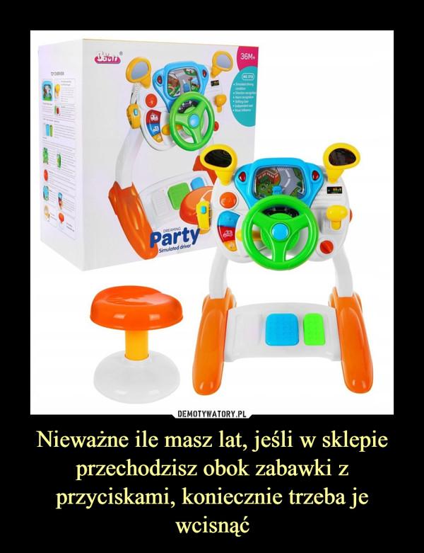 Nieważne ile masz lat, jeśli w sklepie przechodzisz obok zabawki z przyciskami, koniecznie trzeba je wcisnąć –
