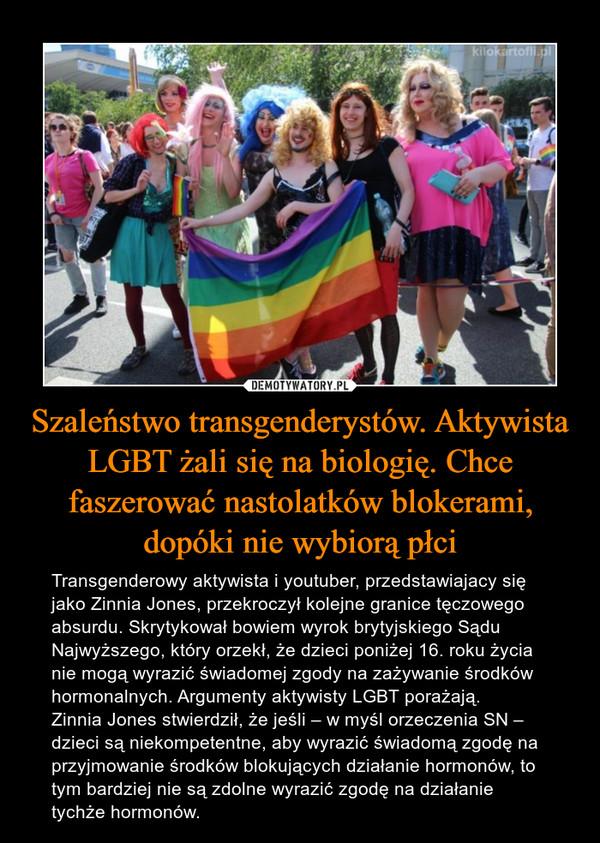 Szaleństwo transgenderystów. Aktywista LGBT żali się na biologię. Chce faszerować nastolatków blokerami, dopóki nie wybiorą płci – Transgenderowy aktywista i youtuber, przedstawiajacy się jako Zinnia Jones, przekroczył kolejne granice tęczowego absurdu. Skrytykował bowiem wyrok brytyjskiego Sądu Najwyższego, który orzekł, że dzieci poniżej 16. roku życia nie mogą wyrazić świadomej zgody na zażywanie środków hormonalnych. Argumenty aktywisty LGBT porażają.Zinnia Jones stwierdził, że jeśli – w myśl orzeczenia SN – dzieci są niekompetentne, aby wyrazić świadomą zgodę na przyjmowanie środków blokujących działanie hormonów, to tym bardziej nie są zdolne wyrazić zgodę na działanie tychże hormonów.