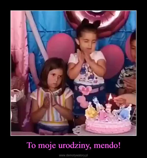 To moje urodziny, mendo! –