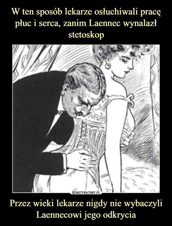 Przez wieki lekarze nigdy nie wybaczyli Laennecowi jego odkrycia –