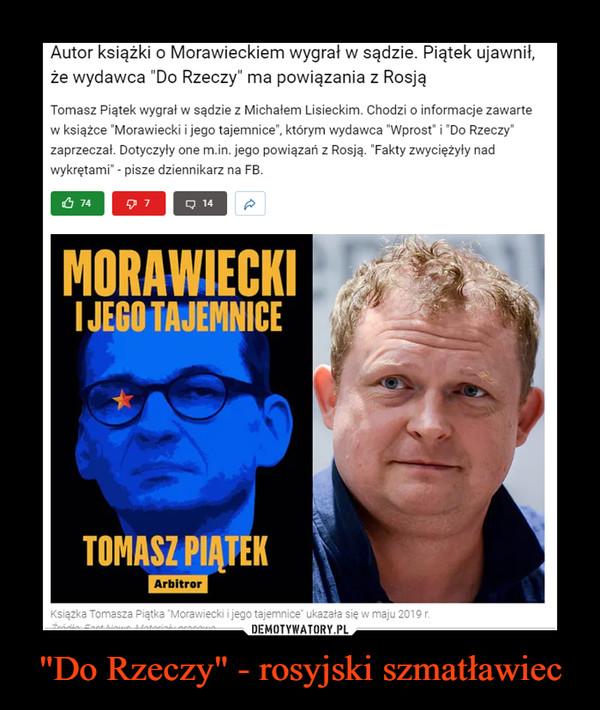 """""""Do Rzeczy"""" - rosyjski szmatławiec –  Autor książki o Morawieckiem wygrał w sądzie. Piątek ujawnił, że wydawca """"Do Rzeczy"""" ma powiązania z RosjąTomasz Piątek wygrał w sądzie z Michałem Lisieckim. Chodzi o informacje zawarte w książce """"Morawiecki i jego tajemnice"""", którym wydawca """"Wprost"""" i """"Do Rzeczy"""" zaprzeczał. Dotyczyły one m.in. jego powiązań z Rosją. """"Fakty zwyciężyły nad wykrętami"""" - pisze dziennikarz na FB."""