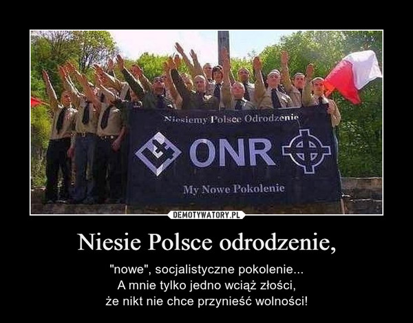"""Niesie Polsce odrodzenie, – """"nowe"""", socjalistyczne pokolenie...A mnie tylko jedno wciąż złości,że nikt nie chce przynieść wolności!"""