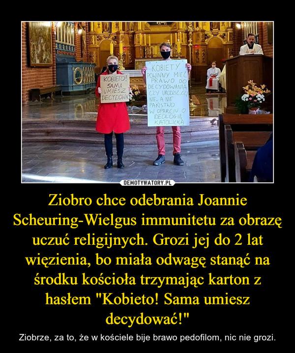"""Ziobro chce odebrania Joannie Scheuring-Wielgus immunitetu za obrazę uczuć religijnych. Grozi jej do 2 lat więzienia, bo miała odwagę stanąć na środku kościoła trzymając karton z hasłem """"Kobieto! Sama umiesz decydować!"""" – Ziobrze, za to, że w kościele bije brawo pedofilom, nic nie grozi."""