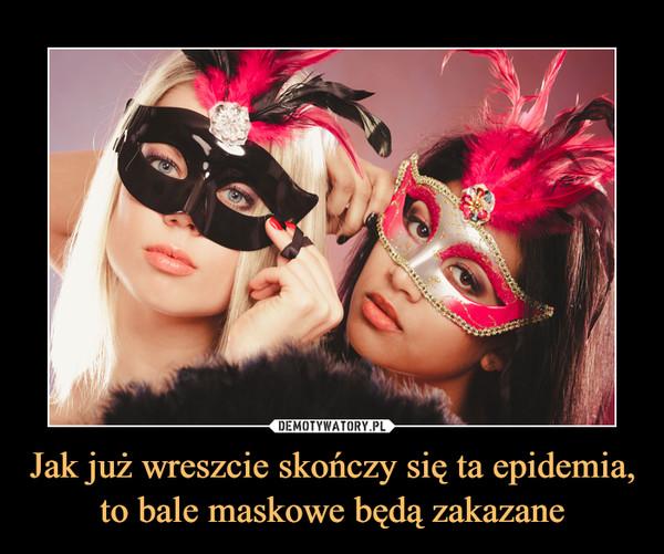 Jak już wreszcie skończy się ta epidemia, to bale maskowe będą zakazane –