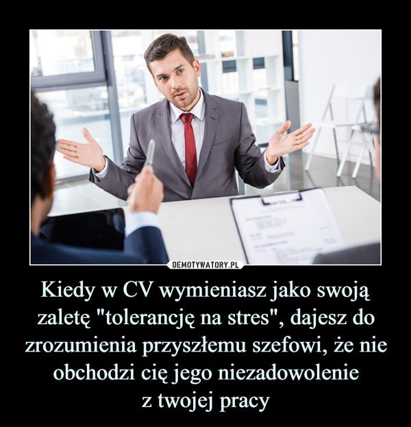"""Kiedy w CV wymieniasz jako swoją zaletę """"tolerancję na stres"""", dajesz do zrozumienia przyszłemu szefowi, że nie obchodzi cię jego niezadowoleniez twojej pracy –"""