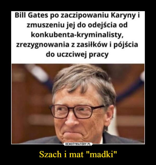 """Szach i mat """"madki"""" –  Bill Gates po zaczipowaniu Karynyzmuszeniu jej do odejścia odkonkubenta-kryminalisty,zrezygnowania z zasiłków i pójściado uczciwej pracy"""