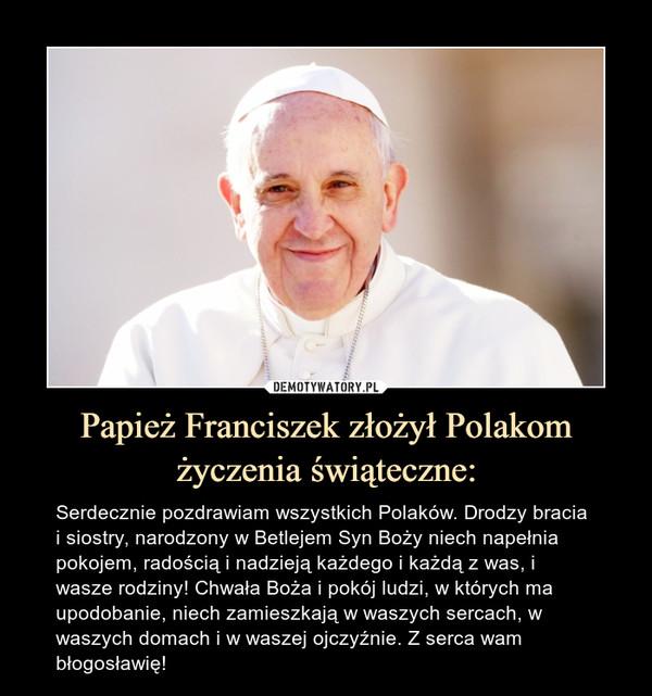Papież Franciszek złożył Polakom życzenia świąteczne: – Serdecznie pozdrawiam wszystkich Polaków. Drodzy bracia i siostry, narodzony w Betlejem Syn Boży niech napełnia pokojem, radością i nadzieją każdego i każdą z was, i wasze rodziny! Chwała Boża i pokój ludzi, w których ma upodobanie, niech zamieszkają w waszych sercach, w waszych domach i w waszej ojczyźnie. Z serca wam błogosławię!