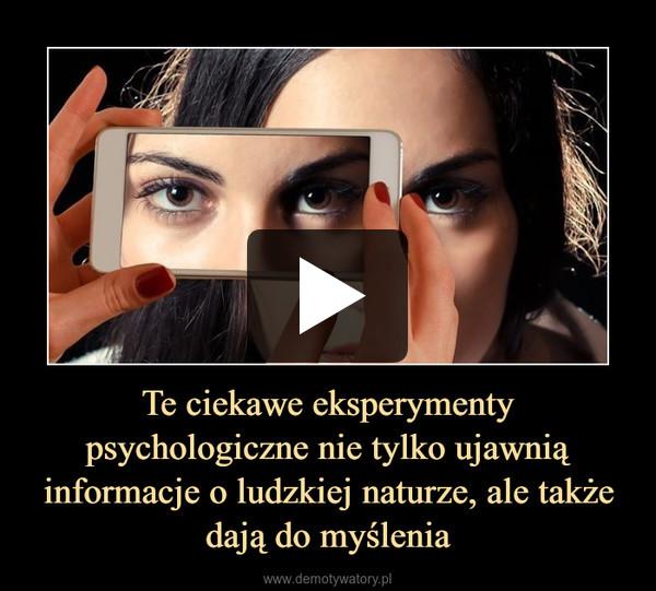 Te ciekawe eksperymenty psychologiczne nie tylko ujawnią informacje o ludzkiej naturze, ale także dają do myślenia –