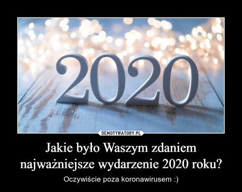 Jakie było Waszym zdaniem najważniejsze wydarzenie 2020 roku?