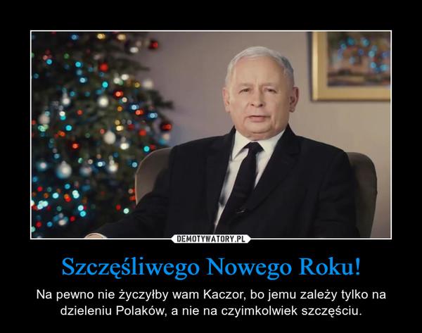Szczęśliwego Nowego Roku! – Na pewno nie życzyłby wam Kaczor, bo jemu zależy tylko na dzieleniu Polaków, a nie na czyimkolwiek szczęściu.