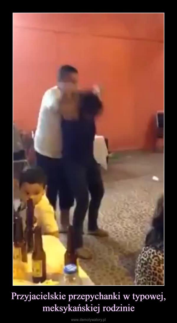 Przyjacielskie przepychanki w typowej, meksykańskiej rodzinie –