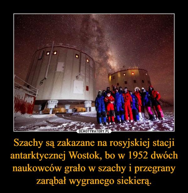 Szachy są zakazane na rosyjskiej stacji antarktycznej Wostok, bo w 1952 dwóch naukowców grało w szachy i przegrany zarąbał wygranego siekierą. –