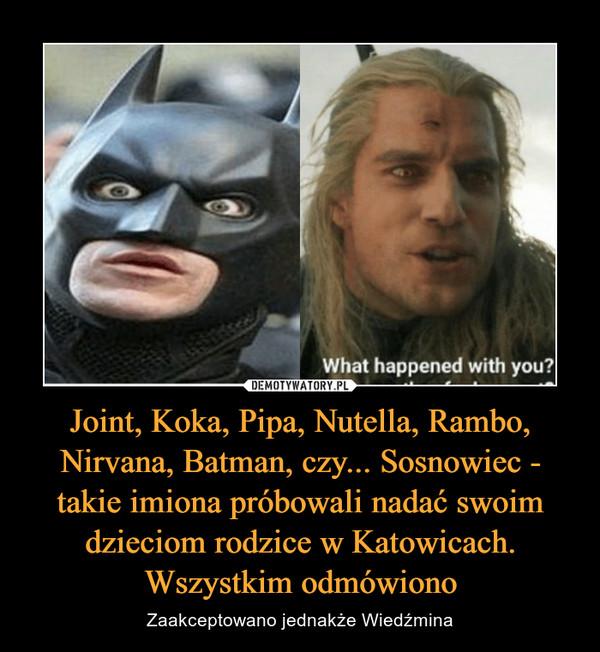 Joint, Koka, Pipa, Nutella, Rambo, Nirvana, Batman, czy... Sosnowiec - takie imiona próbowali nadać swoim dzieciom rodzice w Katowicach. Wszystkim odmówiono – Zaakceptowano jednakże Wiedźmina
