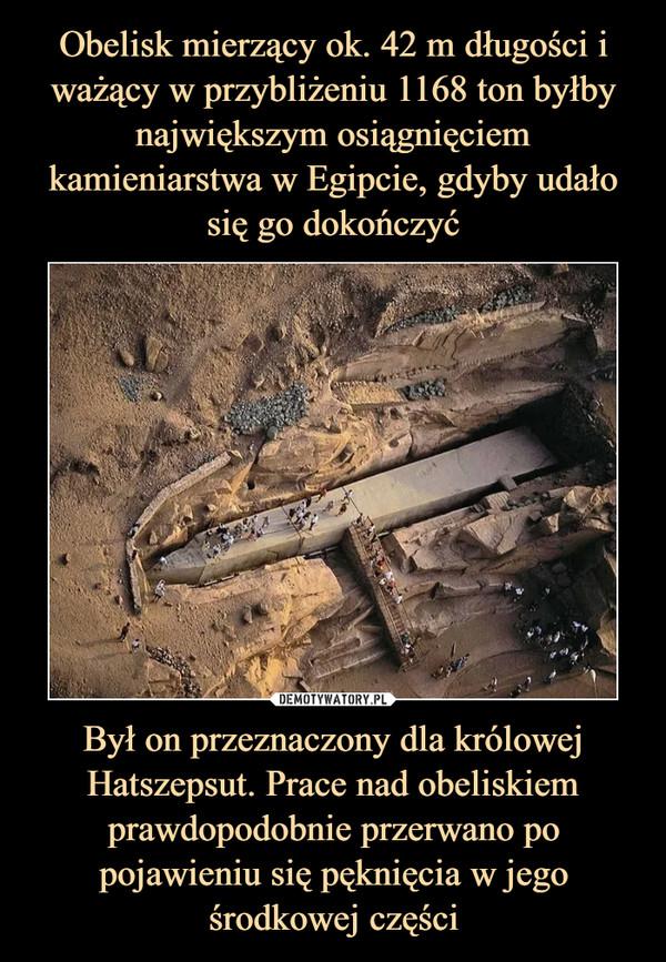Był on przeznaczony dla królowej Hatszepsut. Prace nad obeliskiem prawdopodobnie przerwano po pojawieniu się pęknięcia w jego środkowej części –