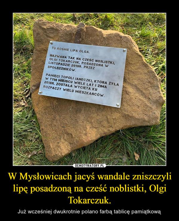 W Mysłowicach jacyś wandale zniszczyli lipę posadzoną na cześć noblistki, Olgi Tokarczuk. – Już wcześniej dwukrotnie polano farbą tablicę pamiątkową