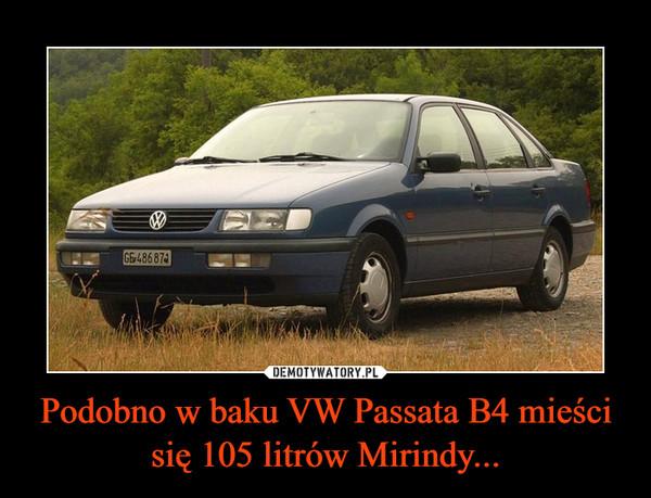 Podobno w baku VW Passata B4 mieści się 105 litrów Mirindy... –