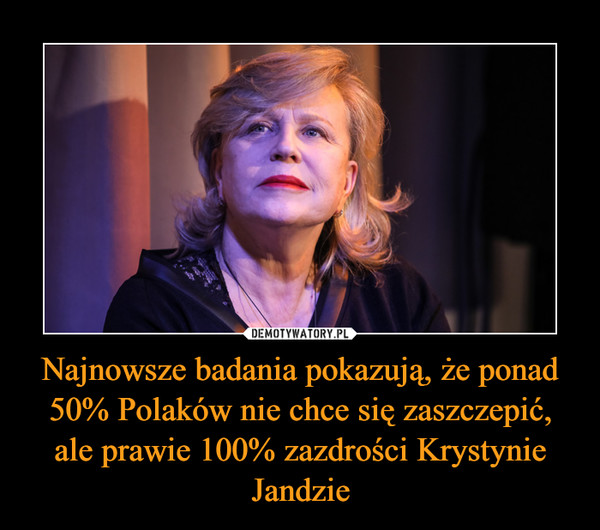 Najnowsze badania pokazują, że ponad 50% Polaków nie chce się zaszczepić, ale prawie 100% zazdrości Krystynie Jandzie –