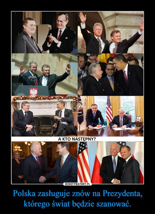 Polska zasługuje znów na Prezydenta, którego świat będzie szanować.