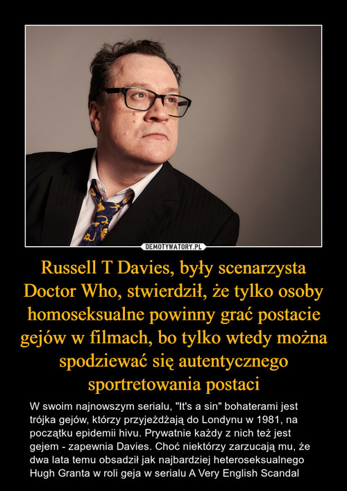 Russell T Davies, były scenarzysta Doctor Who, stwierdził, że tylko osoby homoseksualne powinny grać postacie gejów w filmach, bo tylko wtedy można spodziewać się autentycznego sportretowania postaci