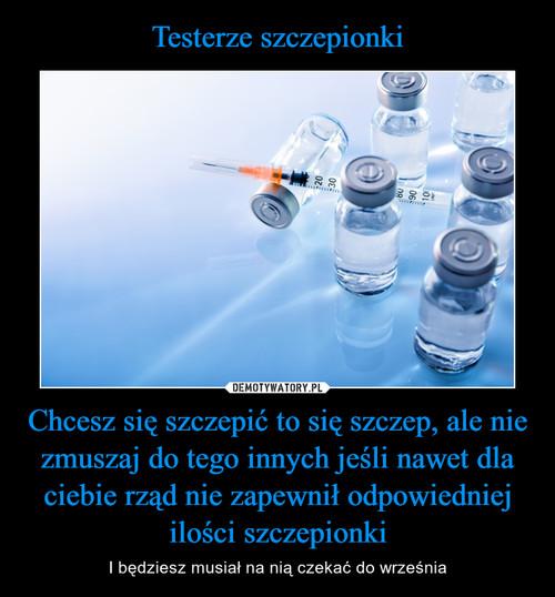 Testerze szczepionki Chcesz się szczepić to się szczep, ale nie zmuszaj do tego innych jeśli nawet dla ciebie rząd nie zapewnił odpowiedniej ilości szczepionki