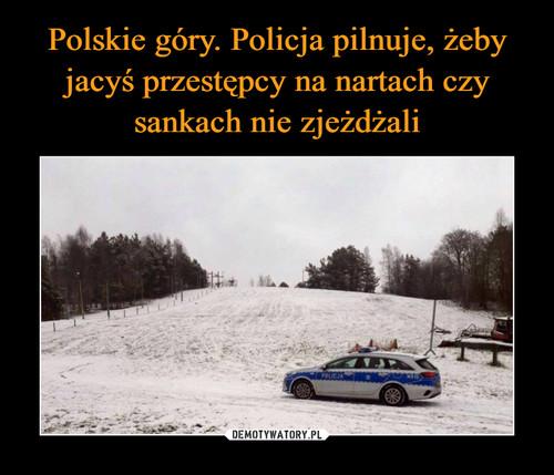 Polskie góry. Policja pilnuje, żeby jacyś przestępcy na nartach czy sankach nie zjeżdżali