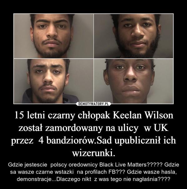 15 letni czarny chłopak Keelan Wilson został zamordowany na ulicy  w UK przez  4 bandziorów.Sad upublicznił ich wizerunki. – Gdzie jestescie  polscy oredownicy Black Live Matters????? Gdzie sa wasze czarne wstazki  na profilach FB??? Gdzie wasze hasla, demonstracje...Dlaczego nikt  z was tego nie nagłaśnia????