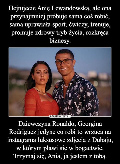 Hejtujecie Anię Lewandowską, ale ona przynajmniej próbuje sama coś robić, sama uprawiała sport, ćwiczy, trenuje, promuje zdrowy tryb życia, rozkręca biznesy. Dziewczyna Ronaldo, Georgina Rodriguez jedyne co robi to wrzuca na instagrama luksusowe zdjęcia z Dubaju, w którym pławi się w bogactwie. Trzymaj się, Ania, ja jestem z tobą.