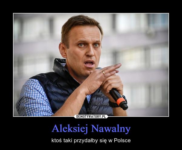 Aleksiej Nawalny – ktoś taki przydałby się w Polsce