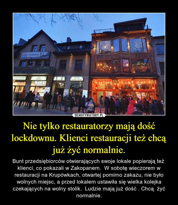 Nie tylko restauratorzy mają dość lockdownu. Klienci restauracji też chcą już żyć normalnie. – Bunt przedsiębiorców otwierających swoje lokale popierają też  klienci, co pokazali w Zakopanem.  W sobotę wieczorem w restauracji na Krupówkach, otwartej pomimo zakazu, nie było wolnych miejsc, a przed lokalem ustawiła się wielka kolejka czekających na wolny stolik.  Ludzie mają już dość . Chcą  żyć normalnie.