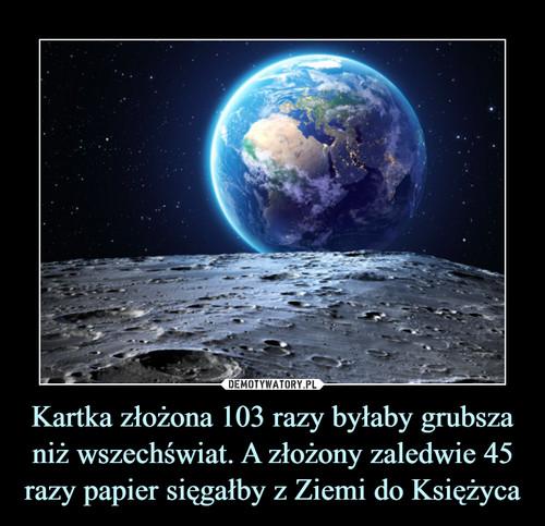 Kartka złożona 103 razy byłaby grubsza niż wszechświat. A złożony zaledwie 45 razy papier sięgałby z Ziemi do Księżyca