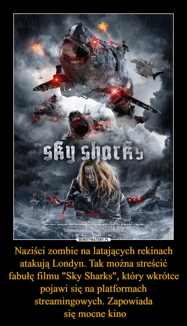 """Naziści zombie na latających rekinach atakują Londyn. Tak można streścić fabułę filmu """"Sky Sharks"""", który wkrótce pojawi się na platformach streamingowych. Zapowiada się mocne kino –"""