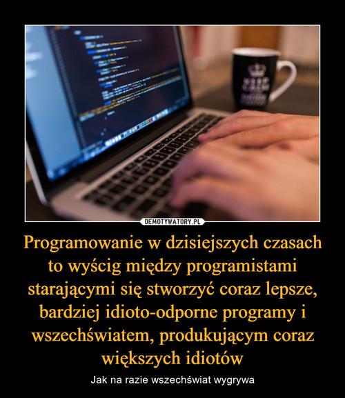 Programowanie w dzisiejszych czasach to wyścig między programistami starającymi się stworzyć coraz lepsze, bardziej idioto-odporne programy i wszechświatem, produkującym coraz większych idiotów