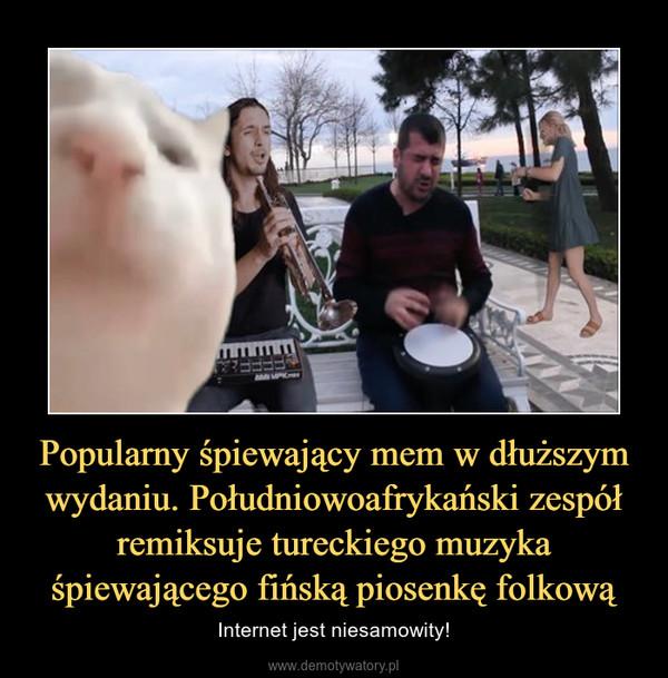 Popularny śpiewający mem w dłuższym wydaniu. Południowoafrykański zespół remiksuje tureckiego muzyka śpiewającego fińską piosenkę folkową – Internet jest niesamowity!