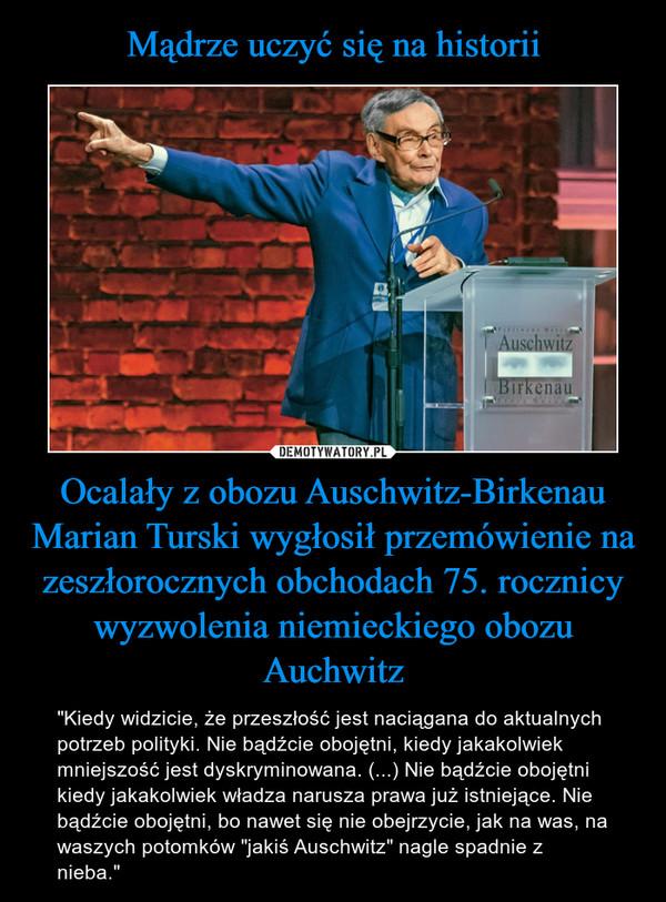 """Ocalały z obozu Auschwitz-Birkenau Marian Turski wygłosił przemówienie na zeszłorocznych obchodach 75. rocznicy wyzwolenia niemieckiego obozu Auchwitz – """"Kiedy widzicie, że przeszłość jest naciągana do aktualnych potrzeb polityki. Nie bądźcie obojętni, kiedy jakakolwiek mniejszość jest dyskryminowana. (...) Nie bądźcie obojętni kiedy jakakolwiek władza narusza prawa już istniejące. Nie bądźcie obojętni, bo nawet się nie obejrzycie, jak na was, na waszych potomków """"jakiś Auschwitz"""" nagle spadnie z nieba."""""""