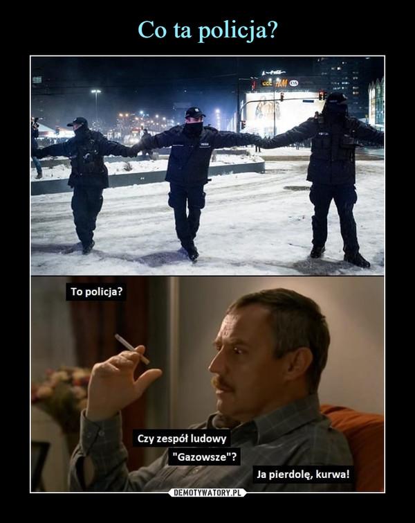 """–  To policja?Czy zespół ludowy""""Gazowsze""""?Ja pierdolę, kurwa!"""