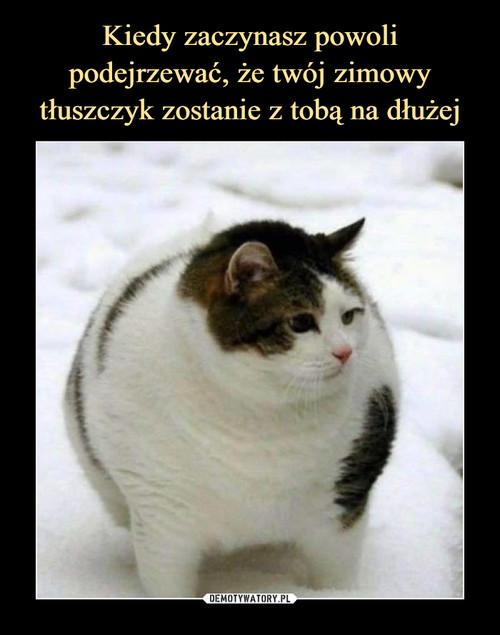 Kiedy zaczynasz powoli podejrzewać, że twój zimowy tłuszczyk zostanie z tobą na dłużej