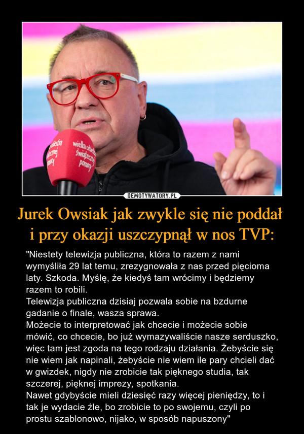 """Jurek Owsiak jak zwykle się nie poddał i przy okazji uszczypnął w nos TVP: – """"Niestety telewizja publiczna, która to razem z nami wymyśliła 29 lat temu, zrezygnowała z nas przed pięcioma laty. Szkoda. Myślę, że kiedyś tam wrócimy i będziemy razem to robili. Telewizja publiczna dzisiaj pozwala sobie na bzdurne gadanie o finale, wasza sprawa. Możecie to interpretować jak chcecie i możecie sobie mówić, co chcecie, bo już wymazywaliście nasze serduszko, więc tam jest zgoda na tego rodzaju działania. Żebyście się nie wiem jak napinali, żebyście nie wiem ile pary chcieli dać w gwizdek, nigdy nie zrobicie tak pięknego studia, tak szczerej, pięknej imprezy, spotkania. Nawet gdybyście mieli dziesięć razy więcej pieniędzy, to i tak je wydacie źle, bo zrobicie to po swojemu, czyli po prostu szablonowo, nijako, w sposób napuszony"""""""