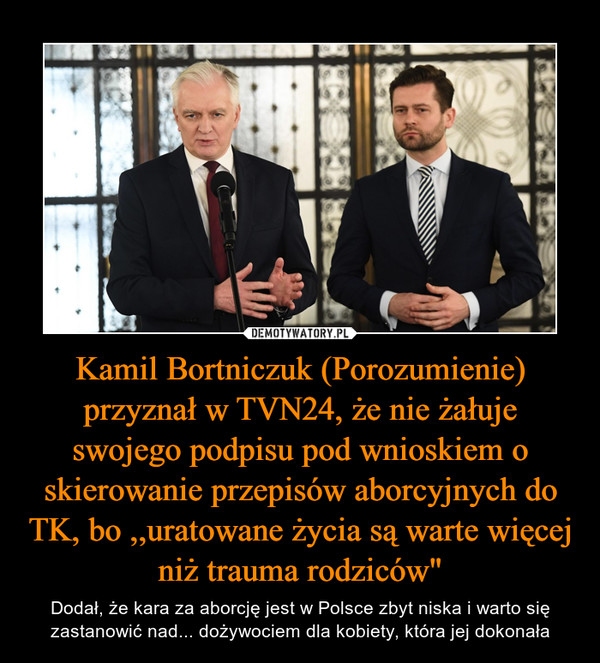 """Kamil Bortniczuk (Porozumienie) przyznał w TVN24, że nie żałuje swojego podpisu pod wnioskiem o skierowanie przepisów aborcyjnych do TK, bo ,,uratowane życia są warte więcej niż trauma rodziców"""" – Dodał, że kara za aborcję jest w Polsce zbyt niska i warto się zastanowić nad... dożywociem dla kobiety, która jej dokonała"""