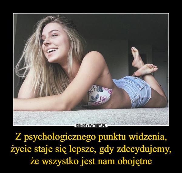 Z psychologicznego punktu widzenia, życie staje się lepsze, gdy zdecydujemy, że wszystko jest nam obojętne –