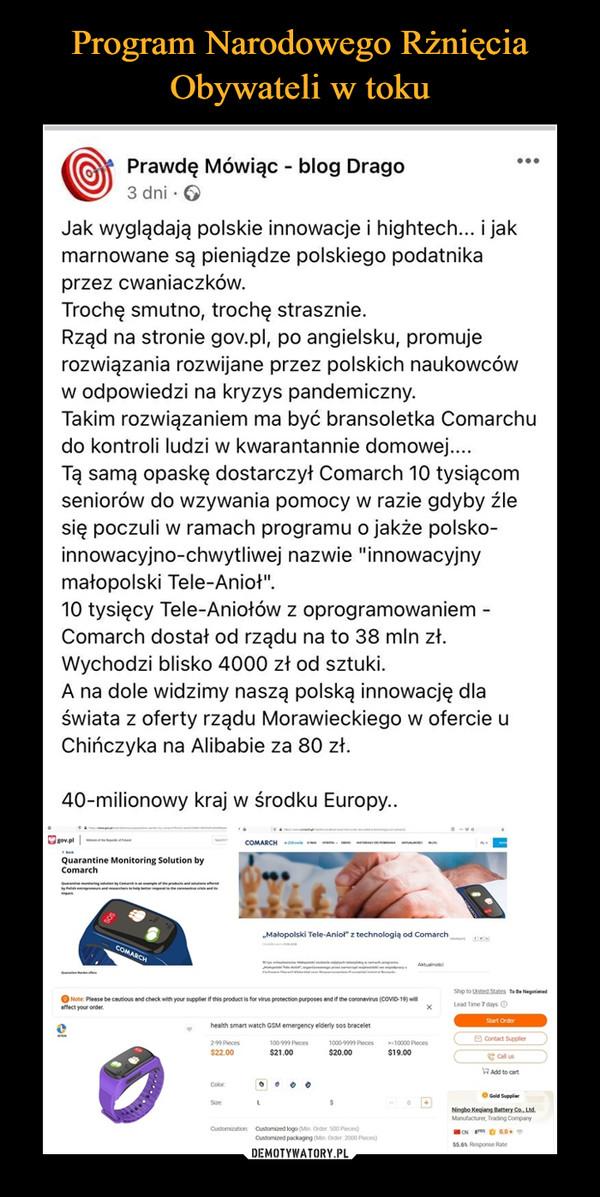 """–  Prawdę Mówiąc - blog Drago3 dni · 6Jak wyglądają polskie innowacje i hightech... i jakmarnowane są pieniądze polskiego podatnikaprzez cwaniaczków.Trochę smutno, trochę strasznie.Rząd na stronie gov.pl, po angielsku, promujerozwiązania rozwijane przez polskich naukowcóww odpowiedzi na kryzys pandemiczny.Takim rozwiązaniem ma być bransoletka Comarchudo kontroli ludzi w kwarantannie domowej...Tą samą opaskę dostarczył Comarch 10 tysiącomseniorów do wzywania pomocy w razie gdyby źlesię poczuli w ramach programu o jakże polsko-innowacyjno-chwytliwej nazwie """"innowacyjnymałopolski Tele-Anioł"""".10 tysięcy Tele-Aniołów z oprogramowaniem -Comarch dostał od rządu na to 38 mln zł.Wychodzi blisko 4000 zł od sztuki.A na dole widzimy naszą polską innowację dlaświata z oferty rządu Morawieckiego w ofercie uChińczyka na Alibabie za 80 zł.40-milionowy kraj w środku Europy..gov.plCOMARCH le oQuarantine Monitoring Solution byComarchranineting ien by Comh mlefe pr ndltieferedlhentreprene nd hers eerntehen ran""""Małopolski Tele-Aniol"""" z technologią od ComarchCOMARCHM al mpetonanShip to United States To Be NegotiatedO Note: Please be cautious and check with your supplier if this product is for virus protection purposes and if the coronavirus (COVID-19) willaffect your order.Lead Time 7 days OStart Orderhealth smart watch GSM emergency elderly sos bracelet9 Contact Supplier299 Pieces$22.00100-999 Pieces1000-9999 Pieces10000 Pieces$21.00$20.00$19.00e Call usRAdd to cartColorSizeNingbo Kegiang Battery Co., Ltd.Manufacturer, Trading CompanyCustomization: Customized logo (Min. Order 500 Pieces)CN S O 0.0Customized packaging (Min. Order. 2000 Pieces)55.6 Response Rate"""