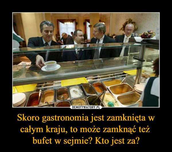 Skoro gastronomia jest zamknięta w całym kraju, to może zamknąć też bufet w sejmie? Kto jest za? –