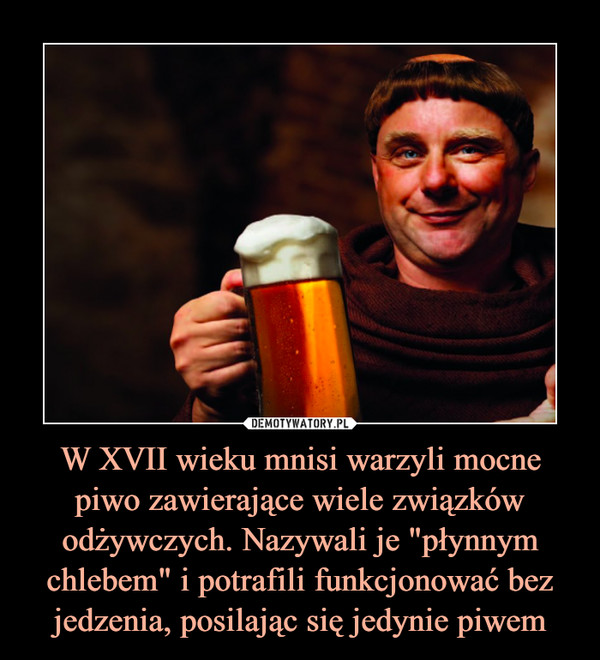 """W XVII wieku mnisi warzyli mocne piwo zawierające wiele związków odżywczych. Nazywali je """"płynnym chlebem"""" i potrafili funkcjonować bez jedzenia, posilając się jedynie piwem –"""