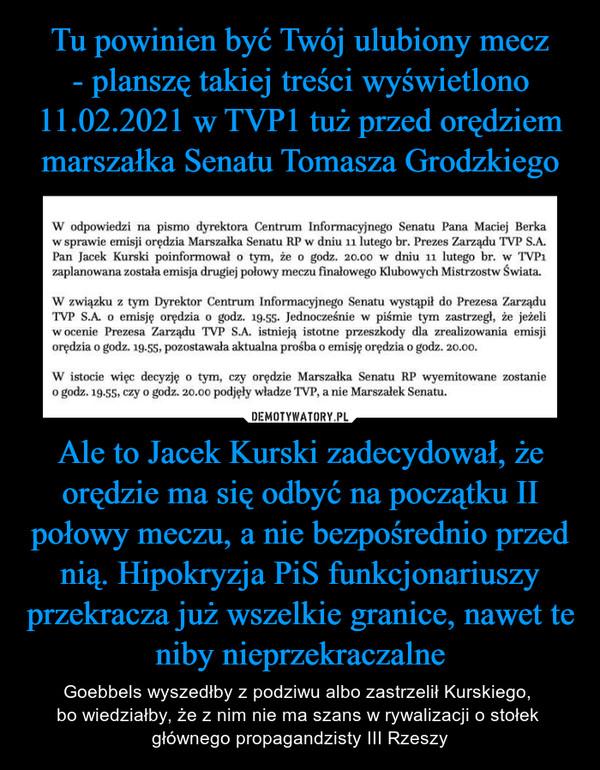 Ale to Jacek Kurski zadecydował, że orędzie ma się odbyć na początku II połowy meczu, a nie bezpośrednio przed nią. Hipokryzja PiS funkcjonariuszy przekracza już wszelkie granice, nawet te niby nieprzekraczalne – Goebbels wyszedłby z podziwu albo zastrzelił Kurskiego, bo wiedziałby, że z nim nie ma szans w rywalizacji o stołek głównego propagandzisty III Rzeszy W odpowiedzi na pismo dyrektora Centrum Informacyjnego Senatu Pana Maciej Berkaw sprawie emisji orędzia Marszałka Senatu RP w dniu 11 lutego br. Prezes Zarządu TVP S.A.Pan Jacek Kurski poinformował o tym, że o godz. 20.00 w dniu 11 lutego br. w TVPizaplanowana została emisja drugiej połowy meczu finałowego Klubowych Mistrzostw Świata.W związku z tym Dyrektor Centrum Informacyjnego Senatu wystąpił do Prezesa ZarząduTVP SA. o emisję orędzia o godz. 19.55- Jednocześnie w piśmie tym zastrzegł, że jeżeliw ocenie Prezesa Zarządu TVP S.A. istnieją istotne przeszkody dla zrealizowania emisjiorędzia o godz. 19.55, pozostawała aktualna prośba o emisję orędzia o godz. 20.00.W istocie wiec decyzję o tym, czy orędzie Marszałka Senatu RP wyemitowane zostanieo godz. 19.55. czy o godz. 20.00 podjęły władze TVP, a nie Marszałek Senatu.