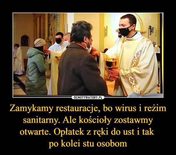 Zamykamy restauracje, bo wirus i reżim sanitarny. Ale kościoły zostawmy otwarte. Opłatek z ręki do ust i tak po kolei stu osobom –