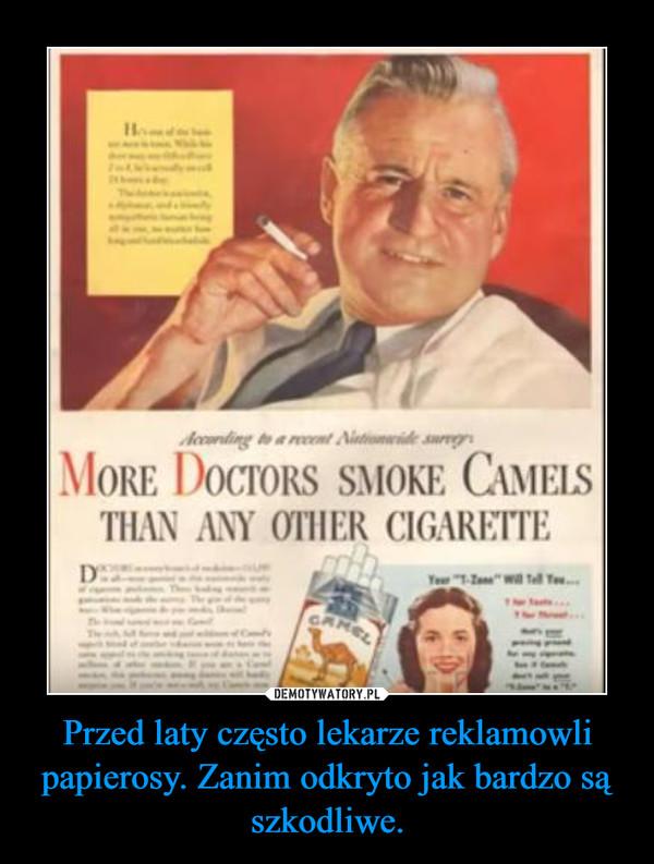 Przed laty często lekarze reklamowli papierosy. Zanim odkryto jak bardzo są szkodliwe. –