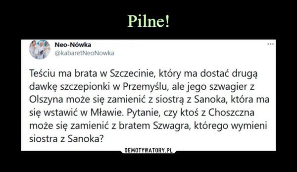 –  Neo-Nówka i @kabaretNeoNowka  ••• Teściu ma brata w Szczecinie, który ma dostać drugą dawkę szczepionki w Przemyślu, ale jego szwagier z Olszyna może się zamienić z siostrą z Sanoka, która ma się wstawić w Mławie. Pytanie, czy ktoś z Choszczna może się zamienić z bratem Szwagra, którego wymieni siostra z Sanoka?