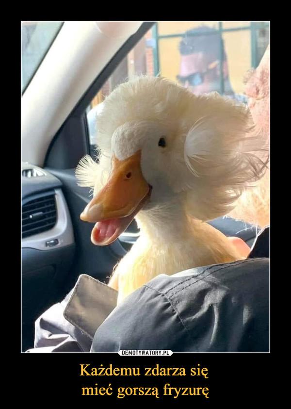 Każdemu zdarza się mieć gorszą fryzurę –