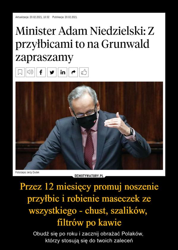 Przez 12 miesięcy promuj noszenie przyłbic i robienie maseczek ze wszystkiego - chust, szalików, filtrów po kawie – Obudź się po roku i zacznij obrażać Polaków, którzy stosują się do twoich zaleceń Minister Adam Niedzielski: Zprzyłbicami to na Grunwaldzapraszamy