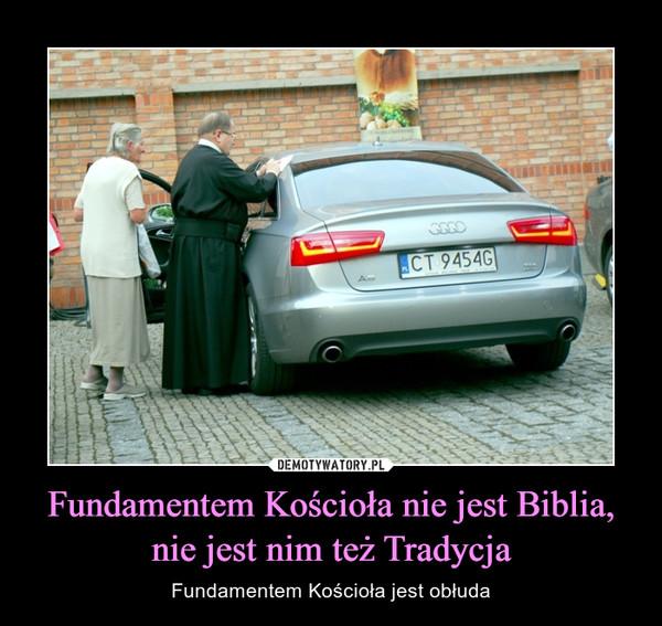 Fundamentem Kościoła nie jest Biblia, nie jest nim też Tradycja – Fundamentem Kościoła jest obłuda